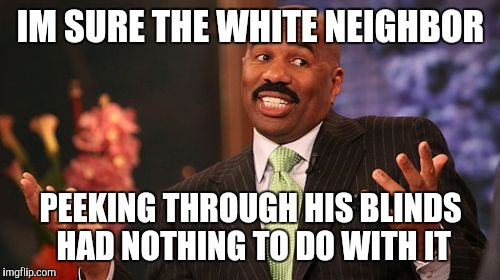 Steve Harvey Meme | IM SURE THE WHITE NEIGHBOR PEEKING THROUGH HIS BLINDS HAD NOTHING TO DO WITH IT | image tagged in memes,steve harvey | made w/ Imgflip meme maker