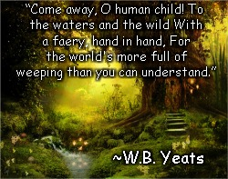 "Fairy Faery Faerie | ""Come away, O human child!To the waters and the wildWith a faery, hand in hand,For the world's more full of weeping than you can understa 
