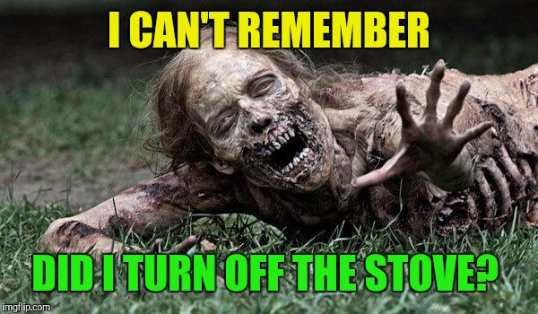 Zombies with everyday problems. | I CAN'T REMEMBER DID I TURN OFF THE STOVE? | image tagged in walking dead zombie,radiation zombie week,zombie,zombies,zombie week | made w/ Imgflip meme maker