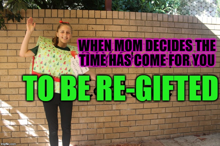 Free to a Good Home | WHEN MOM DECIDES THE TIME HAS COME FOR YOU TO BE RE-GIFTED | image tagged in bad parents,that moment when,forever resentful mother,adoption,move that miserable piece of shit,freedom requires sacrifice | made w/ Imgflip meme maker
