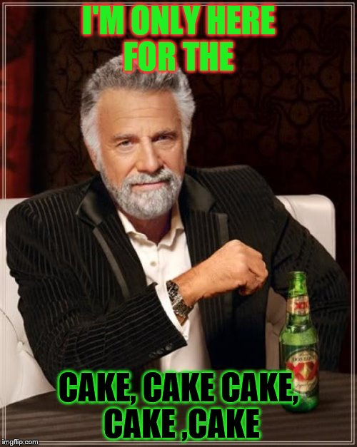 The Most Interesting Man In The World Meme | I'M ONLY HERE FOR THE CAKE, CAKE CAKE, CAKE ,CAKE | image tagged in memes,the most interesting man in the world | made w/ Imgflip meme maker