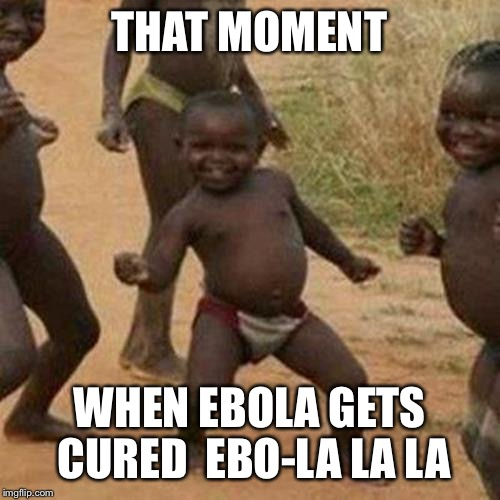 Third World Success Kid Meme | THAT MOMENT WHEN EBOLA GETS CURED  EBO-LA LA LA | image tagged in memes,third world success kid | made w/ Imgflip meme maker