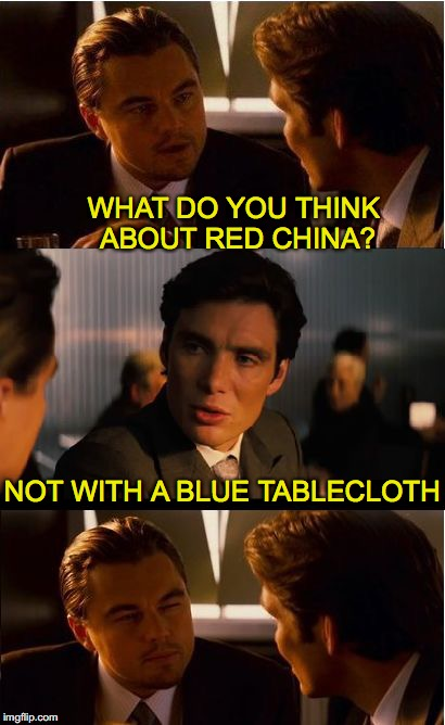 A Material Question | WHAT DO YOU THINK ABOUT RED CHINA? NOT WITH A BLUE TABLECLOTH | image tagged in memes,inception,china | made w/ Imgflip meme maker