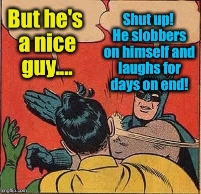 Batman Slapping Robin Meme | But he's a nice guy.... Shut up! He slobbers on himself and laughs for days on end! | image tagged in memes,batman slapping robin | made w/ Imgflip meme maker