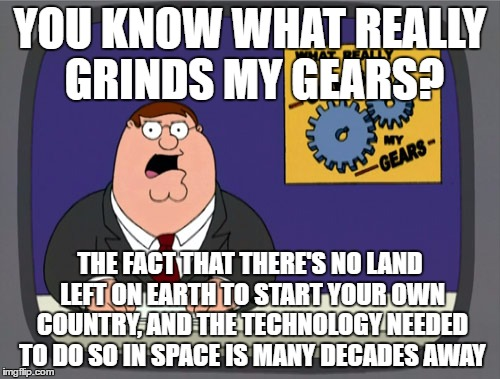 I think it would be really cool to start my own country, but I'm between a rock and a hard place | YOU KNOW WHAT REALLY GRINDS MY GEARS? THE FACT THAT THERE'S NO LAND LEFT ON EARTH TO START YOUR OWN COUNTRY, AND THE TECHNOLOGY NEEDED TO DO | image tagged in memes,peter griffin news | made w/ Imgflip meme maker