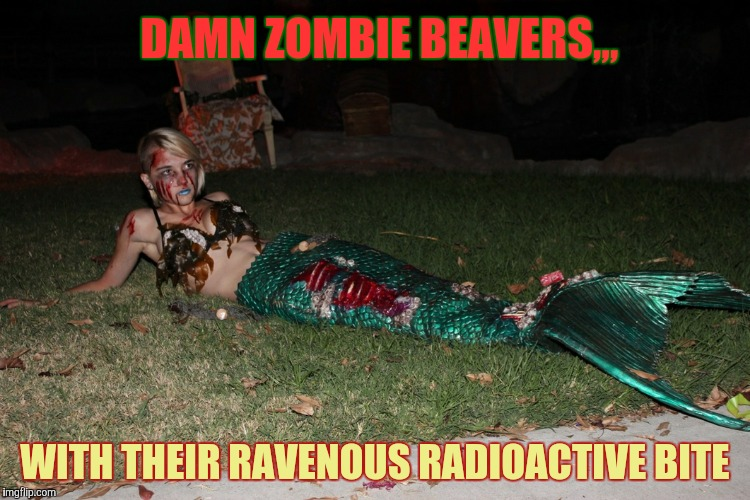 DAMN ZOMBIE BEAVERS,,, WITH THEIR RAVENOUS RADIOACTIVE BITE | made w/ Imgflip meme maker