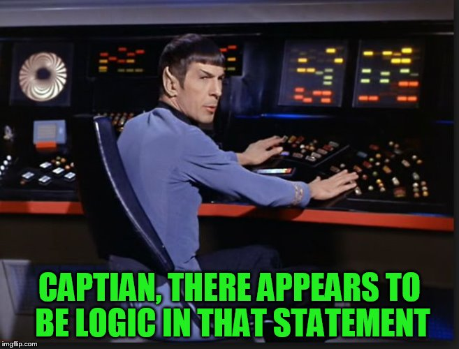 spocking it | CAPTIAN, THERE APPEARS TO BE LOGIC IN THAT STATEMENT | image tagged in spocking it | made w/ Imgflip meme maker