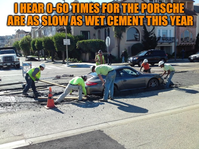 0-60 in 3 days | I HEAR 0-60 TIMES FOR THE PORSCHE ARE AS SLOW AS WET CEMENT THIS YEAR | image tagged in memes,i dont care | made w/ Imgflip meme maker