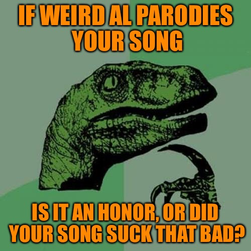 Philosoraptor Meme | IF WEIRD AL PARODIES YOUR SONG IS IT AN HONOR, OR DID YOUR SONG SUCK THAT BAD? | image tagged in memes,philosoraptor | made w/ Imgflip meme maker