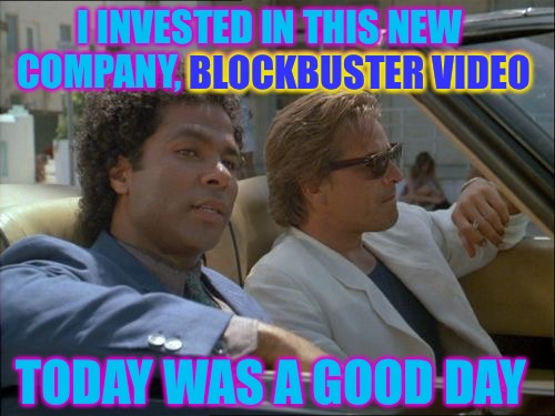 I INVESTED IN THIS NEW COMPANY, BLOCKBUSTER VIDEO TODAY WAS A GOOD DAY BLOCKBUSTER VIDEO | image tagged in miami vice today was a good day | made w/ Imgflip meme maker