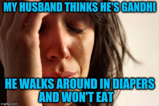 First World Problems Meme | MY HUSBAND THINKS HE'S GANDHI HE WALKS AROUND IN DIAPERS AND WON'T EAT | image tagged in memes,first world problems | made w/ Imgflip meme maker