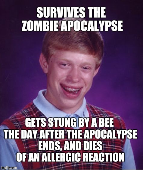This is one I did a few months ago but, re-submitting for zombie week. Poor Brian  | SURVIVES THE ZOMBIE APOCALYPSE GETS STUNG BY A BEE THE DAY AFTER THE APOCALYPSE ENDS, AND DIES OF AN ALLERGIC REACTION | image tagged in memes,bad luck brian,zombie week,zombies,zombie apocalypse | made w/ Imgflip meme maker