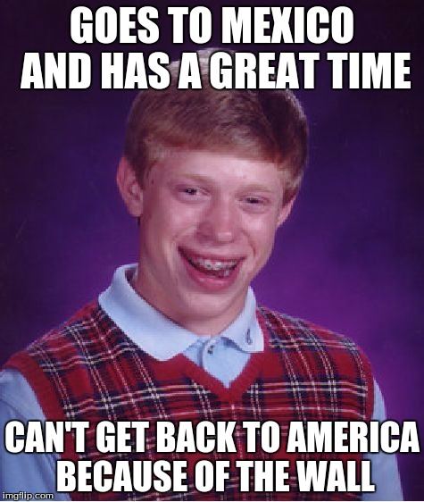 Bad Luck Brian Meme | GOES TO MEXICO AND HAS A GREAT TIME CAN'T GET BACK TO AMERICA BECAUSE OF THE WALL | image tagged in memes,bad luck brian | made w/ Imgflip meme maker