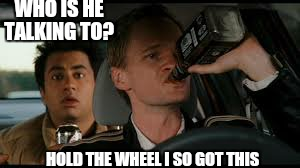 WHO IS HE TALKING TO? HOLD THE WHEEL I SO GOT THIS | made w/ Imgflip meme maker