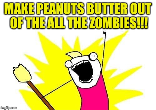X All The Y Meme | MAKE PEANUTS BUTTER OUT OF THE ALL THE ZOMBIES!!! | image tagged in memes,x all the y | made w/ Imgflip meme maker