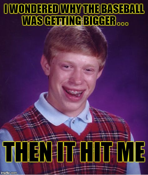 Bad Luck Brian Meme | I WONDERED WHY THE BASEBALL WAS GETTING BIGGER . . . THEN IT HIT ME | image tagged in memes,bad luck brian,bad pun | made w/ Imgflip meme maker
