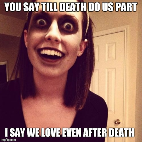 Zombie Overly Attached Girlfriend Meme | YOU SAY TILL DEATH DO US PART I SAY WE LOVE EVEN AFTER DEATH | image tagged in memes,zombie overly attached girlfriend,radiation zombie week,overly attached girlfriend weekend,funny memes,funny | made w/ Imgflip meme maker