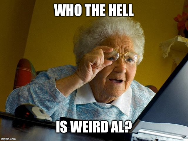 Grandma Finds The Internet Meme | WHO THE HELL IS WEIRD AL? | image tagged in memes,grandma finds the internet | made w/ Imgflip meme maker