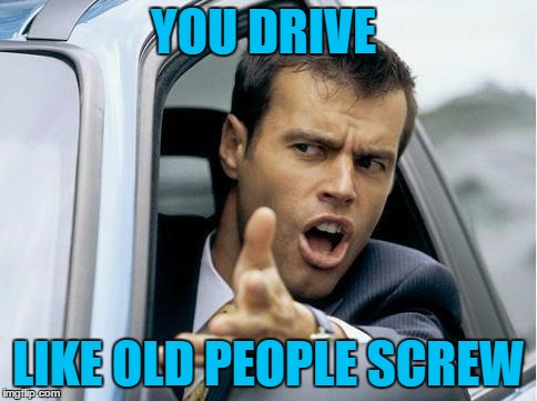 YOU DRIVE LIKE OLD PEOPLE SCREW | made w/ Imgflip meme maker
