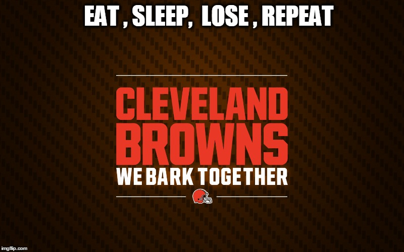 EAT , SLEEP,  LOSE , REPEAT | image tagged in cleveland browns,nfl | made w/ Imgflip meme maker