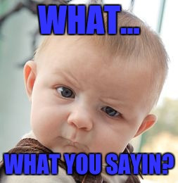 Skeptical Baby Meme | WHAT... WHAT YOU SAYIN? | image tagged in memes,skeptical baby | made w/ Imgflip meme maker