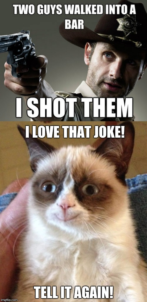 I LOVE THAT JOKE! TELL IT AGAIN! | image tagged in the walking dead,rick grimes,grumpy cat,grumpy cat happy,jokes,the walking dead rick grimes | made w/ Imgflip meme maker