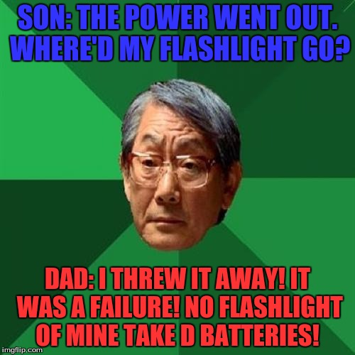 High Expectations Asian Father Meme | SON: THE POWER WENT OUT. WHERE'D MY FLASHLIGHT GO? DAD: I THREW IT AWAY! IT WAS A FAILURE! NO FLASHLIGHT OF MINE TAKE D BATTERIES! | image tagged in memes,high expectations asian father | made w/ Imgflip meme maker