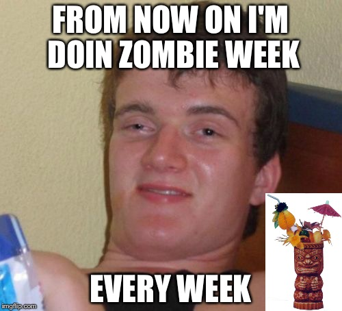 Trust me, it was Zombie Apocalypse all day when I finally woke up... | FROM NOW ON I'M DOIN ZOMBIE WEEK EVERY WEEK | image tagged in memes,10 guy,zombie week,zombie apocalypse | made w/ Imgflip meme maker