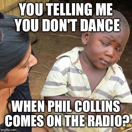 Third World Skeptical Kid Meme | YOU TELLING ME YOU DON'T DANCE WHEN PHIL COLLINS COMES ON THE RADIO? | image tagged in memes,third world skeptical kid | made w/ Imgflip meme maker