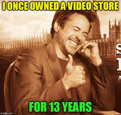 laughing | I ONCE OWNED A VIDEO STORE FOR 13 YEARS | image tagged in laughing | made w/ Imgflip meme maker