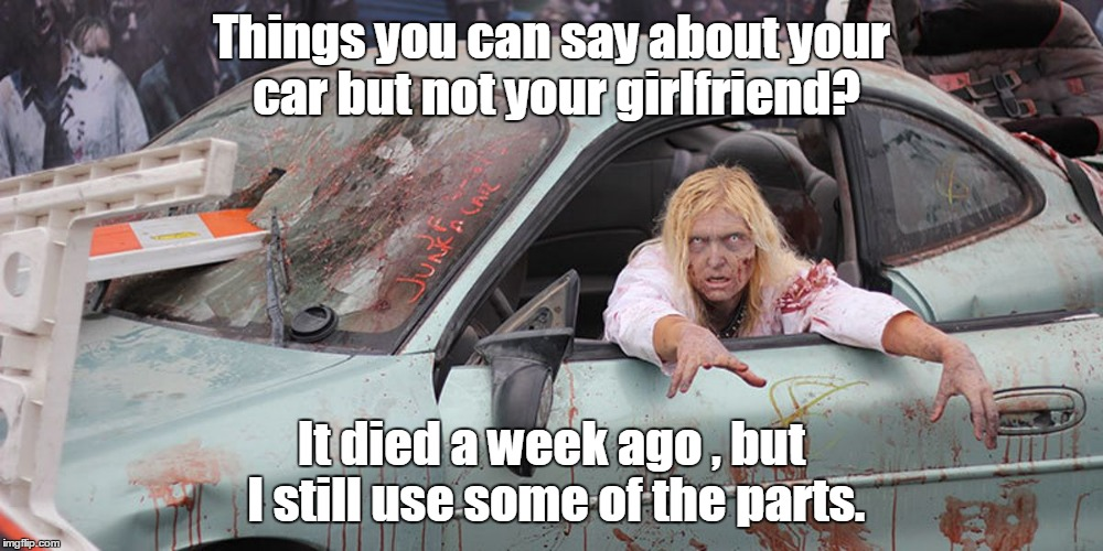 Recognizing Radiation/ Zombie week. A Nexus Darkside+ ValerieLyn Event | Things you can say about your car but not your girlfriend? It died a week ago , but I still use some of the parts. | image tagged in radiation zombie week,funny meme,girlfriend,body parts | made w/ Imgflip meme maker