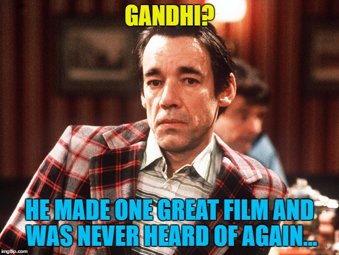 GANDHI? HE MADE ONE GREAT FILM AND WAS NEVER HEARD OF AGAIN... | made w/ Imgflip meme maker