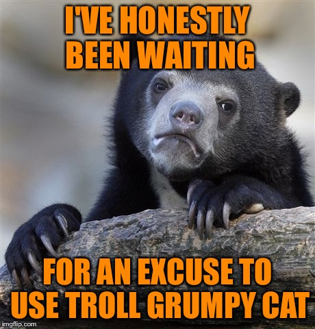 Confession Bear Meme | I'VE HONESTLY BEEN WAITING FOR AN EXCUSE TO USE TROLL GRUMPY CAT | image tagged in memes,confession bear | made w/ Imgflip meme maker