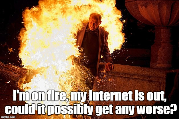 1809rs.jpg | I'm on fire, my internet is out, could it possibly get any worse? | image tagged in 1809rsjpg | made w/ Imgflip meme maker