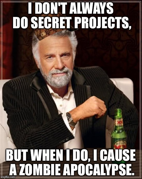 Government in zombie movies | I DON'T ALWAYS DO SECRET PROJECTS, BUT WHEN I DO, I CAUSE A ZOMBIE APOCALYPSE. | image tagged in memes,the most interesting man in the world,scumbag,zombies,zombie | made w/ Imgflip meme maker