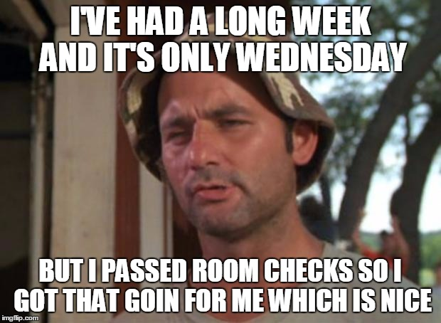 So I Got That Goin For Me Which Is Nice Meme | I'VE HAD A LONG WEEK AND IT'S ONLY WEDNESDAY BUT I PASSED ROOM CHECKS SO I GOT THAT GOIN FOR ME WHICH IS NICE | image tagged in memes,so i got that goin for me which is nice | made w/ Imgflip meme maker