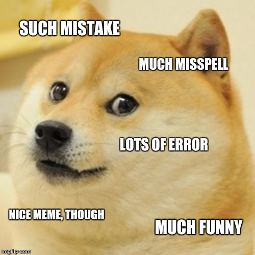 Doge Meme | SUCH MISTAKE MUCH MISSPELL LOTS OF ERROR NICE MEME, THOUGH MUCH FUNNY | image tagged in memes,doge | made w/ Imgflip meme maker
