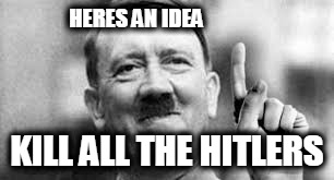 anti hitler | HERES AN IDEA KILL ALL THE HITLERS | image tagged in hitler | made w/ Imgflip meme maker