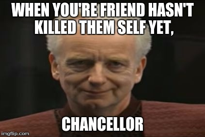 WHEN YOU'RE FRIEND HASN'T KILLED THEM SELF YET, CHANCELLOR | image tagged in chancellor palpatine | made w/ Imgflip meme maker