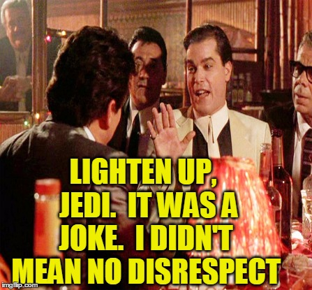LIGHTEN UP,  JEDI.  IT WAS A JOKE.  I DIDN'T MEAN NO DISRESPECT | made w/ Imgflip meme maker