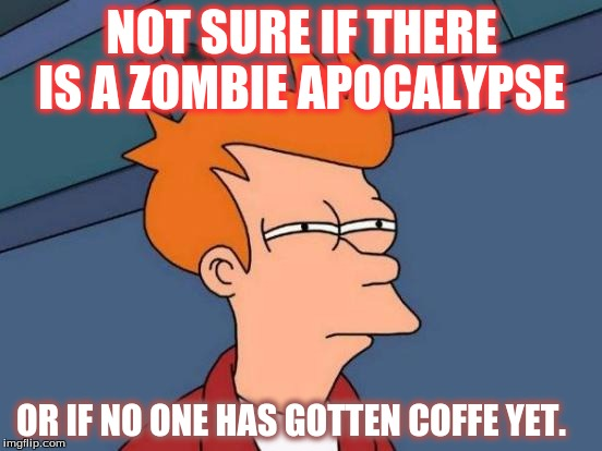 Futurama Fry Meme | NOT SURE IF THERE IS A ZOMBIE APOCALYPSE OR IF NO ONE HAS GOTTEN COFFE YET. | image tagged in memes,futurama fry | made w/ Imgflip meme maker