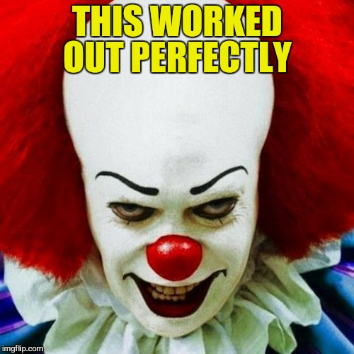 Pennywise | THIS WORKED OUT PERFECTLY | image tagged in pennywise | made w/ Imgflip meme maker