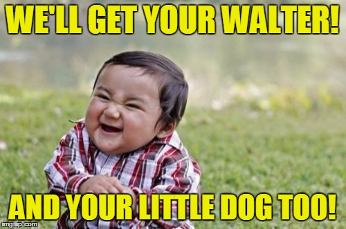 Evil Toddler Meme | WE'LL GET YOUR WALTER! AND YOUR LITTLE DOG TOO! | image tagged in memes,evil toddler | made w/ Imgflip meme maker