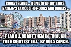 "Coney Island | CONEY ISLAND ... HOME OF GREAT RIDES, NATHAN'S FAMOUS HOT-DOGS AND ANGELS ... READ ALL ABOUT THEM IN ""THOUGH THE BRIGHTEST FELL"" BY NOLA CAN 