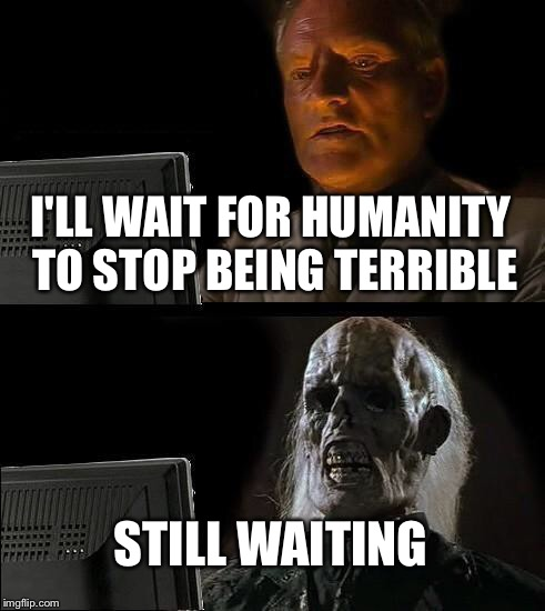 Ill Just Wait Here Meme | I'LL WAIT FOR HUMANITY TO STOP BEING TERRIBLE STILL WAITING | image tagged in memes,ill just wait here | made w/ Imgflip meme maker