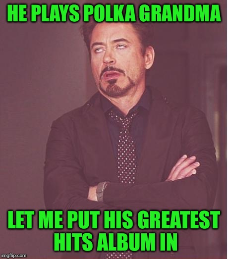 Face You Make Robert Downey Jr Meme | HE PLAYS POLKA GRANDMA LET ME PUT HIS GREATEST HITS ALBUM IN | image tagged in memes,face you make robert downey jr | made w/ Imgflip meme maker