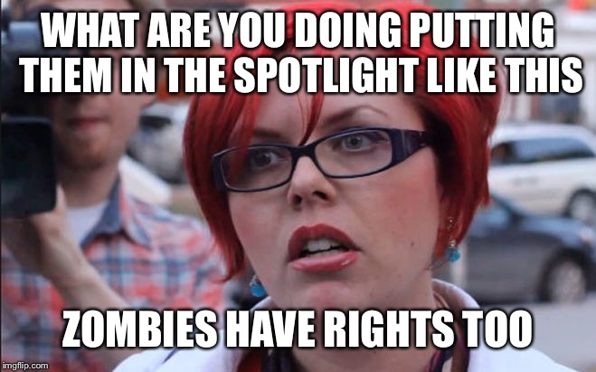 Let's just hope if a zombie apocalypse happened there wouldn't be any zombie rights activists | WHAT ARE YOU DOING PUTTING THEM IN THE SPOTLIGHT LIKE THIS ZOMBIES HAVE RIGHTS TOO | image tagged in femenist,zombie week,radiation zombie week,memes,funny | made w/ Imgflip meme maker