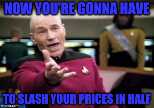 Picard Wtf Meme | NOW YOU'RE GONNA HAVE TO SLASH YOUR PRICES IN HALF | image tagged in memes,picard wtf | made w/ Imgflip meme maker