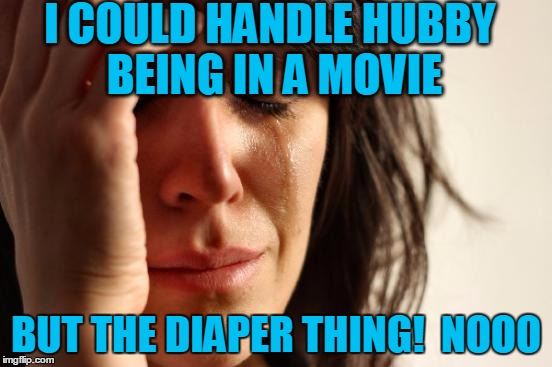 First World Problems Meme | I COULD HANDLE HUBBY BEING IN A MOVIE BUT THE DIAPER THING!  NOOO | image tagged in memes,first world problems | made w/ Imgflip meme maker