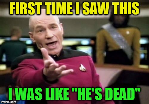 Picard Wtf Meme | FIRST TIME I SAW THIS I WAS LIKE ''HE'S DEAD'' | image tagged in memes,picard wtf | made w/ Imgflip meme maker